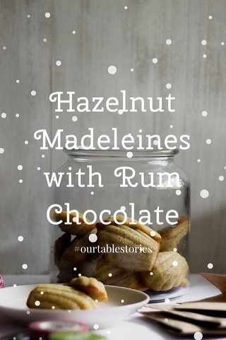 Hazelnut Madeleines with Rum Chocolate #ourtablestories