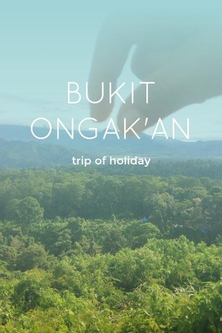 BUKIT ONGAK'AN trip of holiday