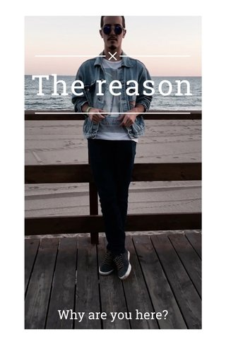The reason Why are you here?