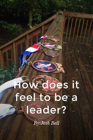 How does it feel to be a leader? By:Josh Bell