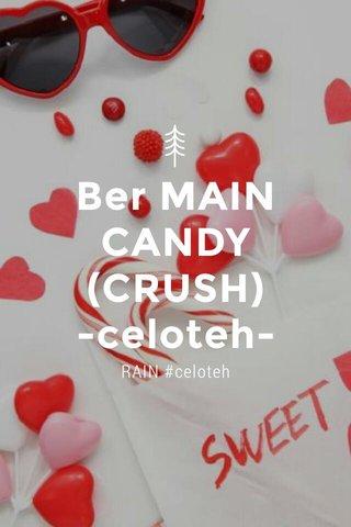 Ber MAIN CANDY (CRUSH) -celoteh- RAIN #celoteh
