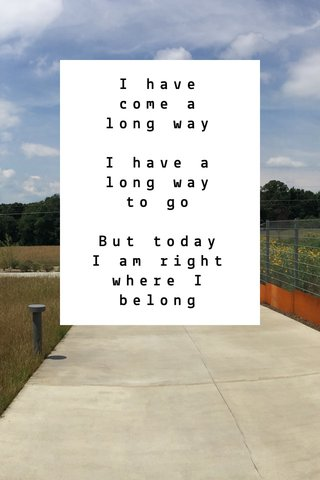 I have come a long way I have a long way to go But today I am right where I belong