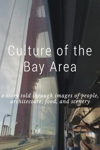 Culture of the Bay Area a story told through images of people, architecture, food, and scenery