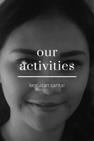 our activities kegiatan santai
