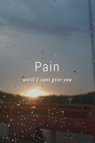 Pain until I cant give you