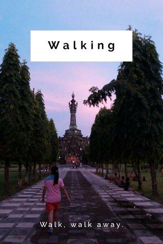 Walking Walk, walk away.