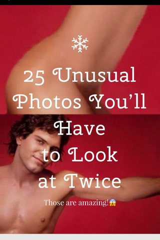 25Unusual Photos You'll Have toLook atTwice Those are amazing!😱