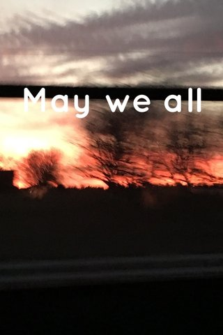 May we all