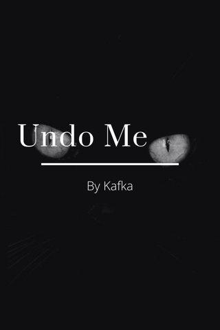 Undo Me By Kafka