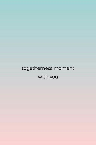 togetherness moment with you