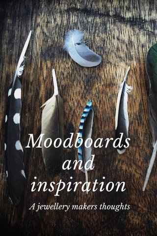 Moodboards and inspiration A jewellery makers thoughts
