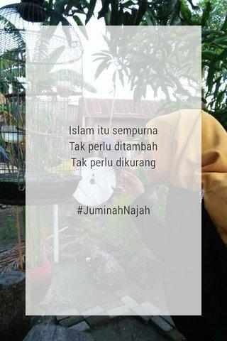 Islam itu sempurna Tak perlu ditambah Tak perlu dikurang #JuminahNajah