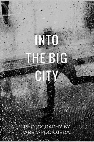 INTO THE BIG CITY PHOTOGRAPHY BY ABELARDO OJEDA