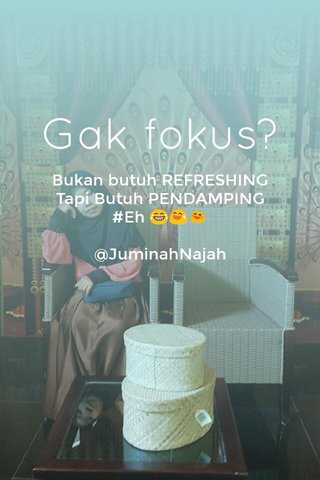 Gak fokus? Bukan butuh REFRESHING Tapi Butuh PENDAMPING #Eh 😂😅😆 @JuminahNajah