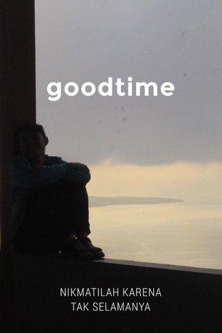 goodtime NIKMATILAH KARENA TAK SELAMANYA