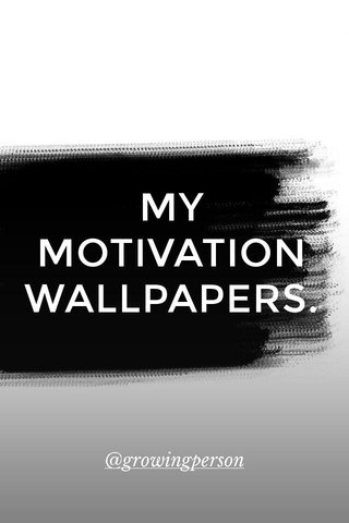 MY MOTIVATION WALLPAPERS. @growingperson