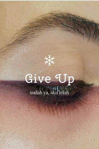 Give Up sudah ya, aku lelah