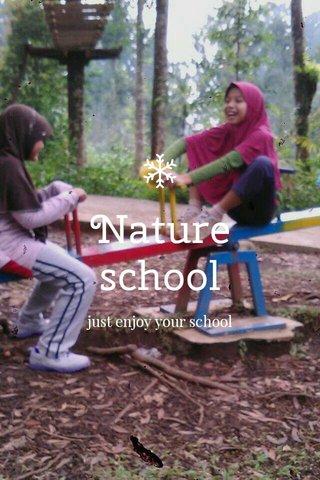 Nature school just enjoy your school