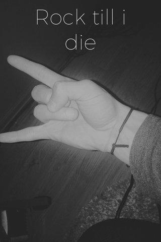 Rock till i die