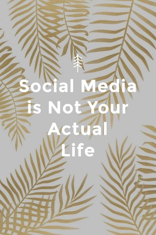 Social Media is Not Your Actual Life
