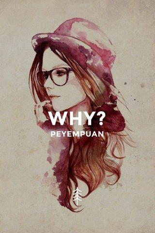 WHY? PEYEMPUAN