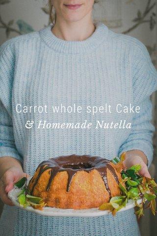 Carrot whole spelt Cake & Homemade Nutella