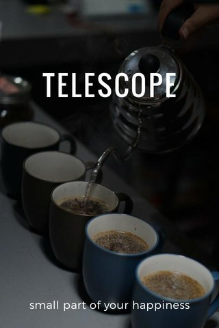 TELESCOPE small part of your happiness