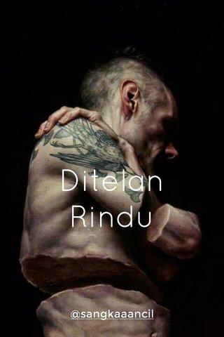 Ditelan Rindu @sangkaaancil
