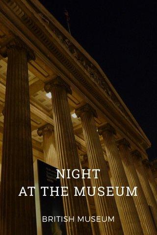 NIGHT AT THE MUSEUM BRITISH MUSEUM