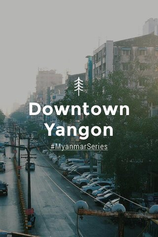 Downtown Yangon #MyanmarSeries