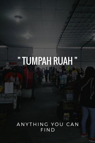 """ TUMPAH RUAH "" ANYTHING YOU CAN FIND"