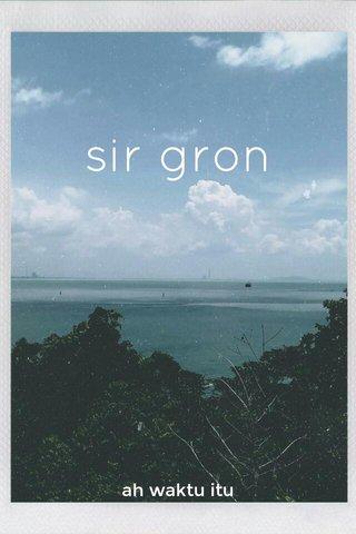 sir gron ah waktu itu