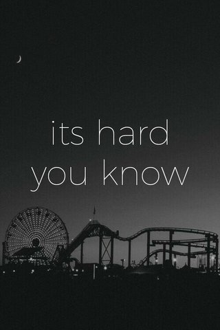 its hard you know