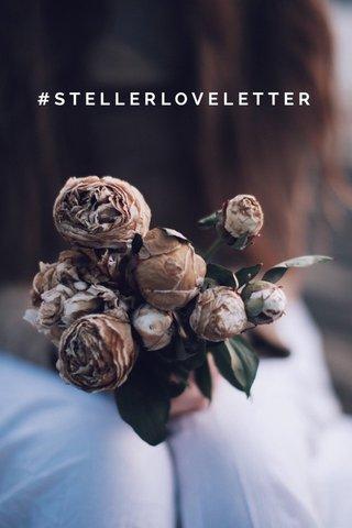 #STELLERLOVELETTER