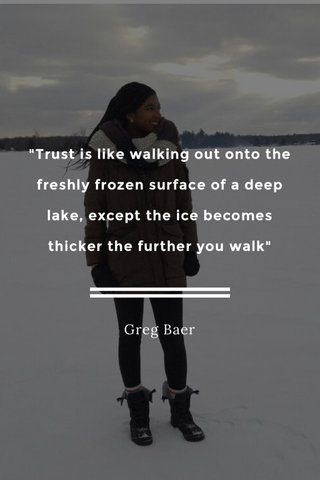 """""""Trust is like walking out onto the freshly frozen surface of a deep lake, except the ice becomes thicker the further you walk"""" Greg Baer"""