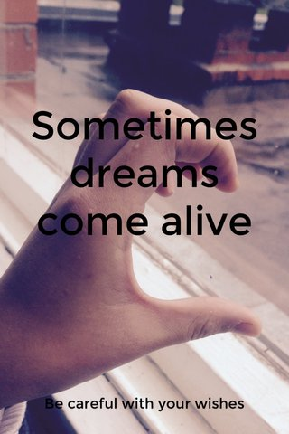 Sometimes dreams come alive Be careful with your wishes