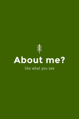 About me? like what you see