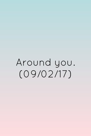 Around you. (09/02/17)