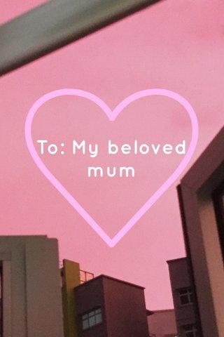 To: My beloved mum