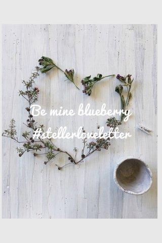 Be mine blueberry #stellerloveletter