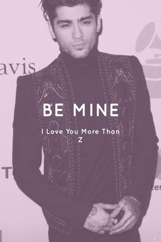 BE MINE I Love You More Than Z