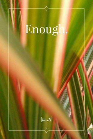 Enough. |m.18|