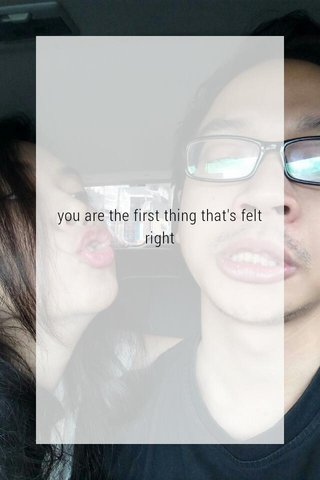you are the first thing that's felt right