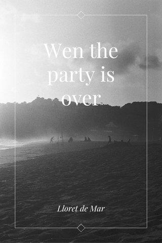 Wen the party is over Lloret de Mar