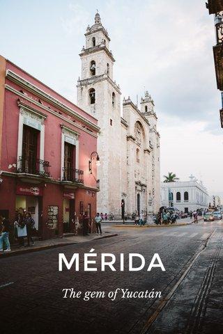 MÉRIDA The gem of Yucatán