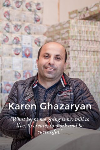 "Karen Ghazaryan ""What keeps me going is my will to live, to create, to work and be successful."""
