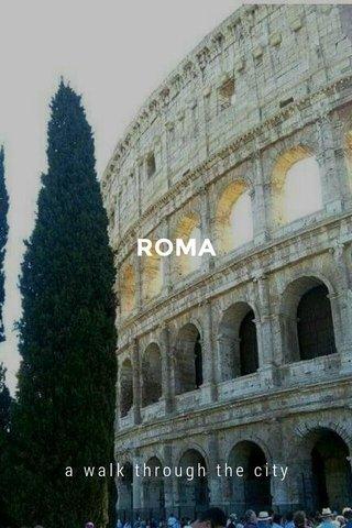 ROMA a walk through the city