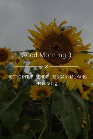 Good Morning :) HECTIC-IN DIRI SENDIRI DENGAN HAL YANG PENTING 👯