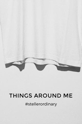 THINGS AROUND ME #stellerordinary