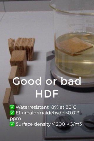 Good or bad HDF ✅ Waterresistant 8% at 20°C ✅ E1 ureaformaldehyde <0.013 ppm ✅ Surface density >1200 KG/m3